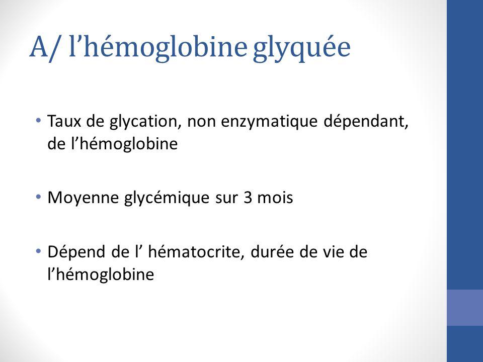 A/ lhémoglobine glyquée Taux de glycation, non enzymatique dépendant, de lhémoglobine Moyenne glycémique sur 3 mois Dépend de l hématocrite, durée de