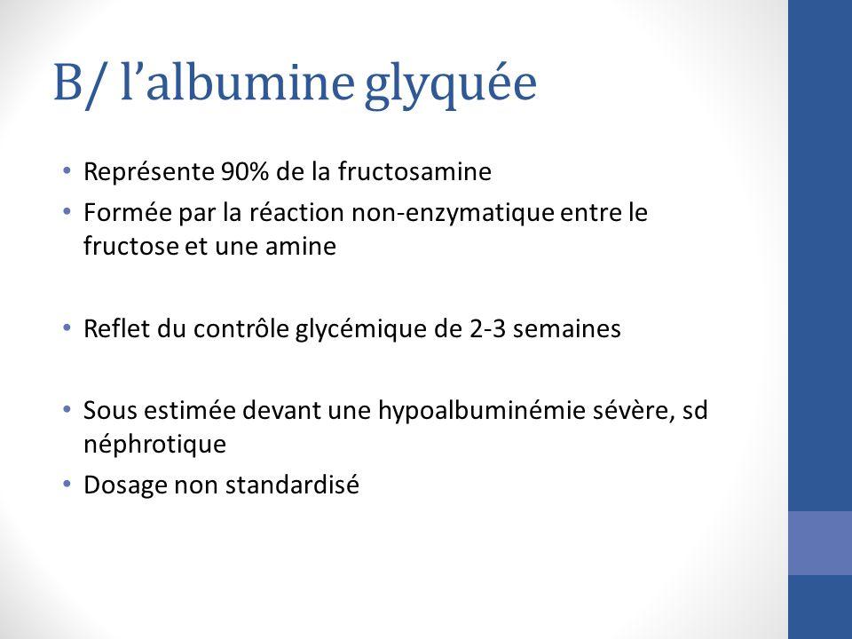 B/ lalbumine glyquée Représente 90% de la fructosamine Formée par la réaction non-enzymatique entre le fructose et une amine Reflet du contrôle glycém