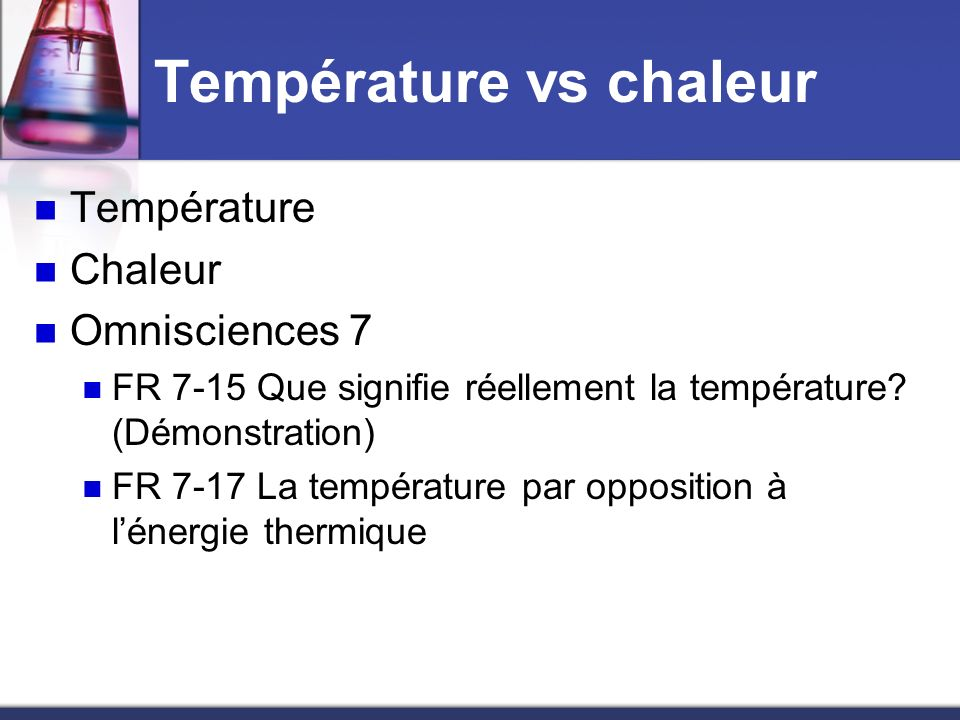 Température vs chaleur Température Chaleur Omnisciences 7 FR 7-15 Que signifie réellement la température? (Démonstration) FR 7-17 La température par o