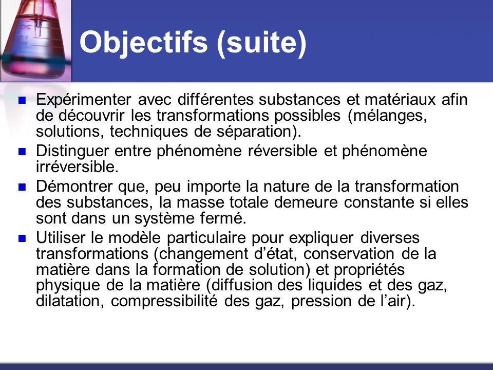 Objectifs (suite) Expérimenter avec différentes substances et matériaux afin de découvrir les transformations possibles (mélanges, solutions, techniqu