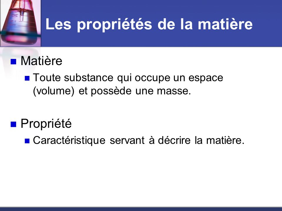 Les propriétés de la matière Matière Toute substance qui occupe un espace (volume) et possède une masse. Propriété Caractéristique servant à décrire l