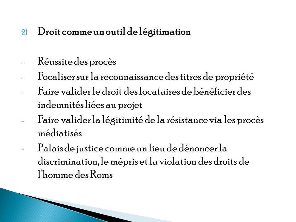2) Droit comme un outil de légitimation - Réussite des procès - Focaliser sur la reconnaissance des titres de propriété - Faire valider le droit des locataires de bénéficier des indemnités liées au projet - Faire valider la légitimité de la résistance via les procès médiatisés - Palais de justice comme un lieu de dénoncer la discrimination, le mépris et la violation des droits de lhomme des Roms