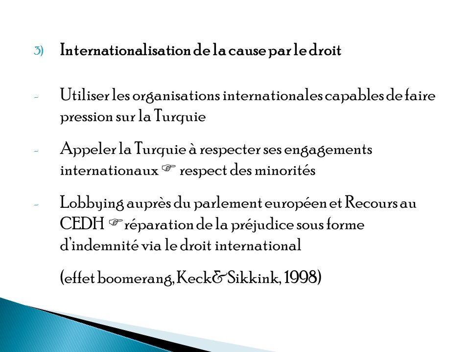 3) Internationalisation de la cause par le droit - Utiliser les organisations internationales capables de faire pression sur la Turquie - Appeler la Turquie à respecter ses engagements internationaux respect des minorités - Lobbying auprès du parlement européen et Recours au CEDH réparation de la préjudice sous forme dindemnité via le droit international (effet boomerang, Keck&Sikkink, 1998)
