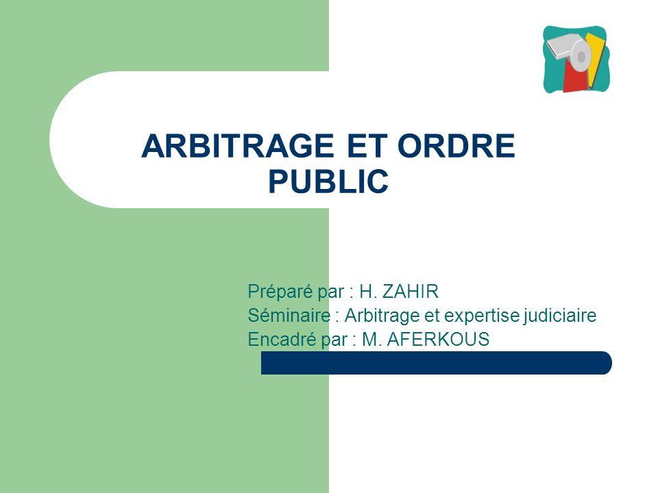 ARBITRAGE ET ORDRE PUBLIC Préparé par : H. ZAHIR Séminaire : Arbitrage et expertise judiciaire Encadré par : M. AFERKOUS