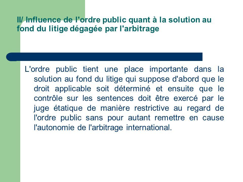 II/ Influence de l'ordre public quant à la solution au fond du litige dégagée par l'arbitrage L'ordre public tient une place importante dans la soluti