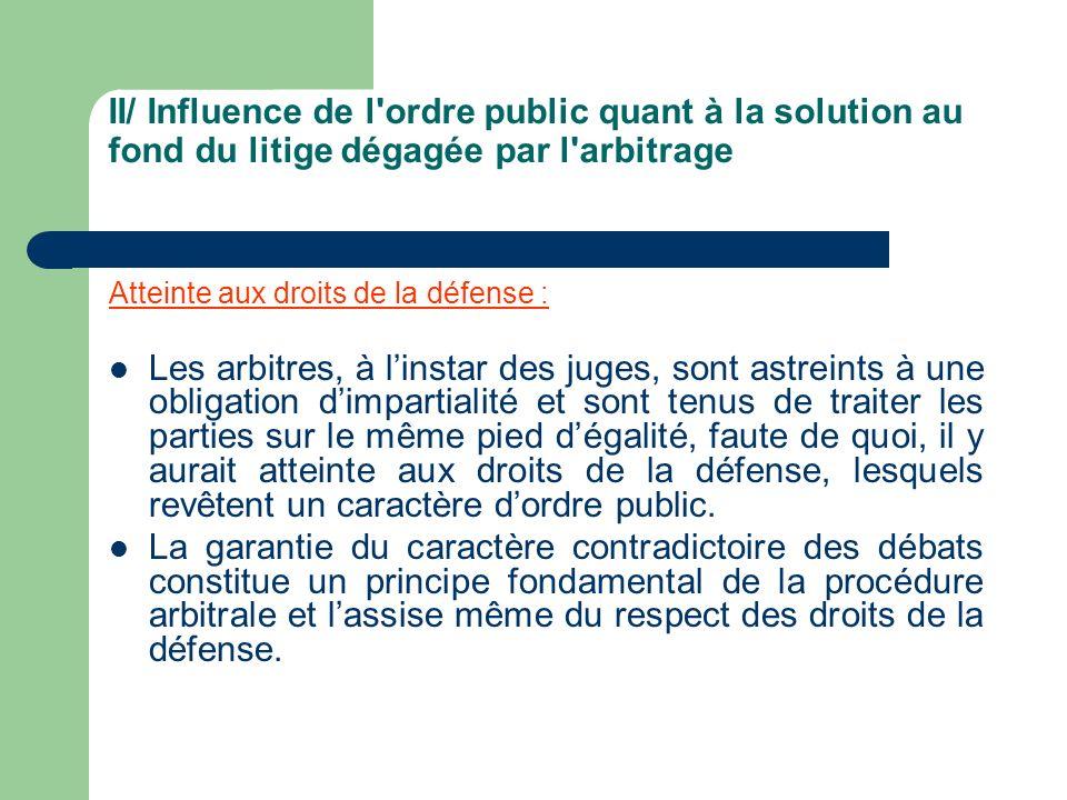 II/ Influence de l'ordre public quant à la solution au fond du litige dégagée par l'arbitrage Atteinte aux droits de la défense : Les arbitres, à lins