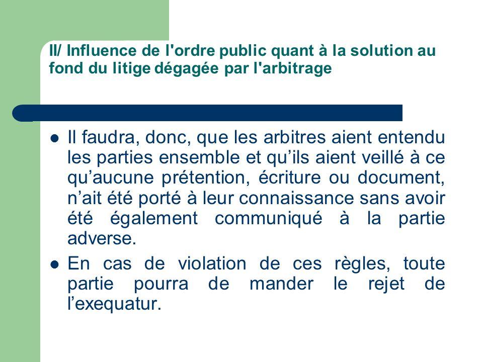 II/ Influence de l'ordre public quant à la solution au fond du litige dégagée par l'arbitrage Il faudra, donc, que les arbitres aient entendu les part