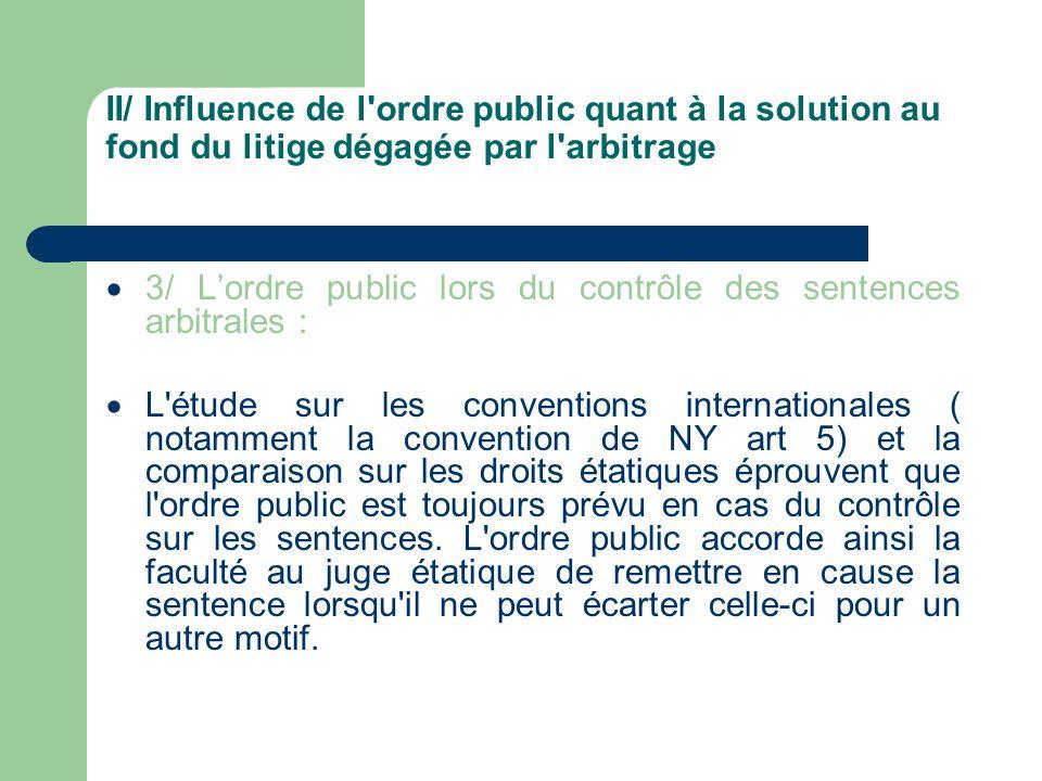 II/ Influence de l'ordre public quant à la solution au fond du litige dégagée par l'arbitrage 3/ Lordre public lors du contrôle des sentences arbitral