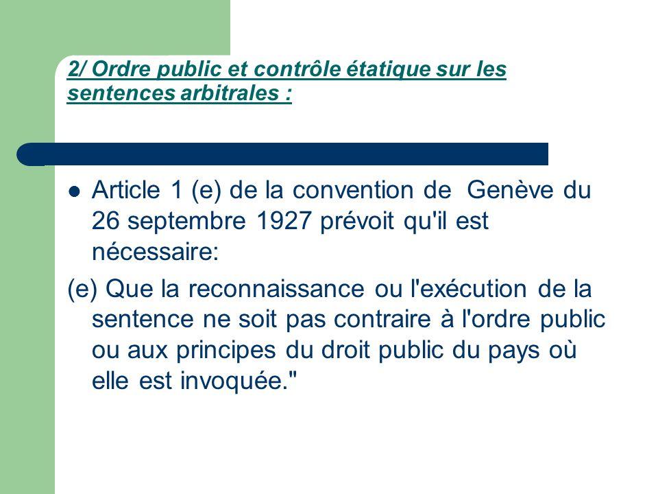 2/ Ordre public et contrôle étatique sur les sentences arbitrales : Article 1 (e) de la convention de Genève du 26 septembre 1927 prévoit qu'il est né
