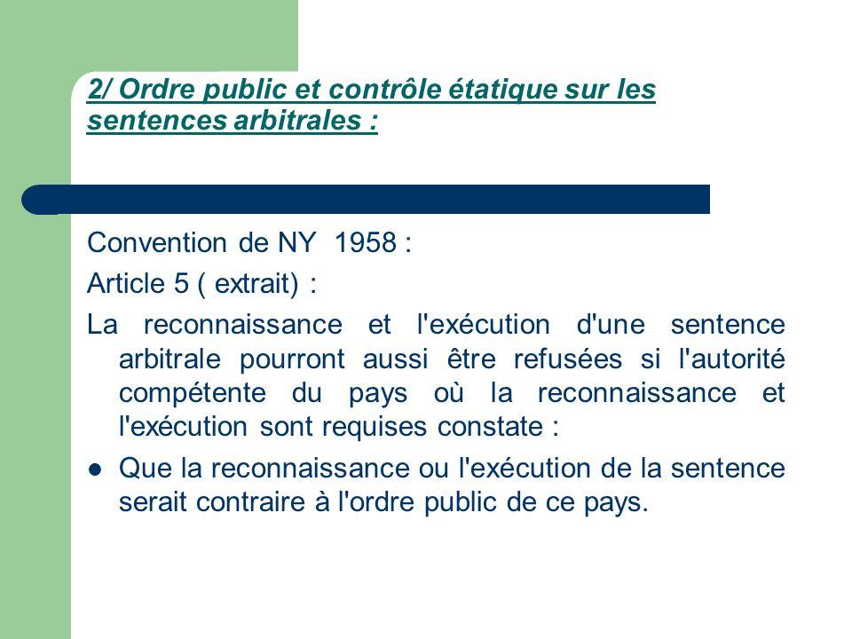 2/ Ordre public et contrôle étatique sur les sentences arbitrales : Convention de NY 1958 : Article 5 ( extrait) : La reconnaissance et l'exécution d'