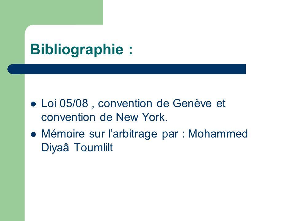 Bibliographie : Loi 05/08, convention de Genève et convention de New York. Mémoire sur larbitrage par : Mohammed Diyaâ Toumlilt