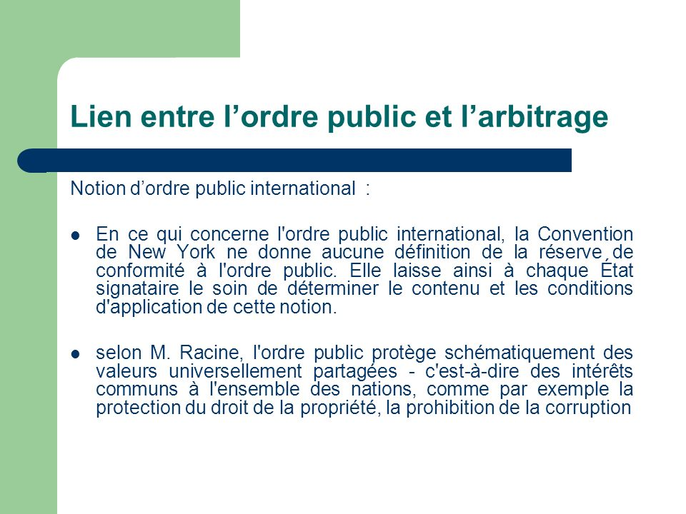 Lien entre lordre public et larbitrage Notion dordre public international : En ce qui concerne l ordre public international, la Convention de New York ne donne aucune définition de la réserve de conformité à l ordre public.