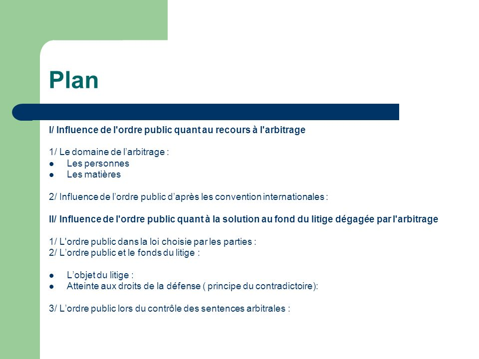 Plan I/ Influence de l'ordre public quant au recours à l'arbitrage 1/ Le domaine de larbitrage : Les personnes Les matières 2/ Influence de lordre pub