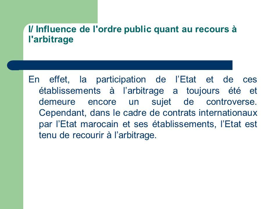 I/ Influence de l'ordre public quant au recours à l'arbitrage En effet, la participation de lEtat et de ces établissements à larbitrage a toujours été