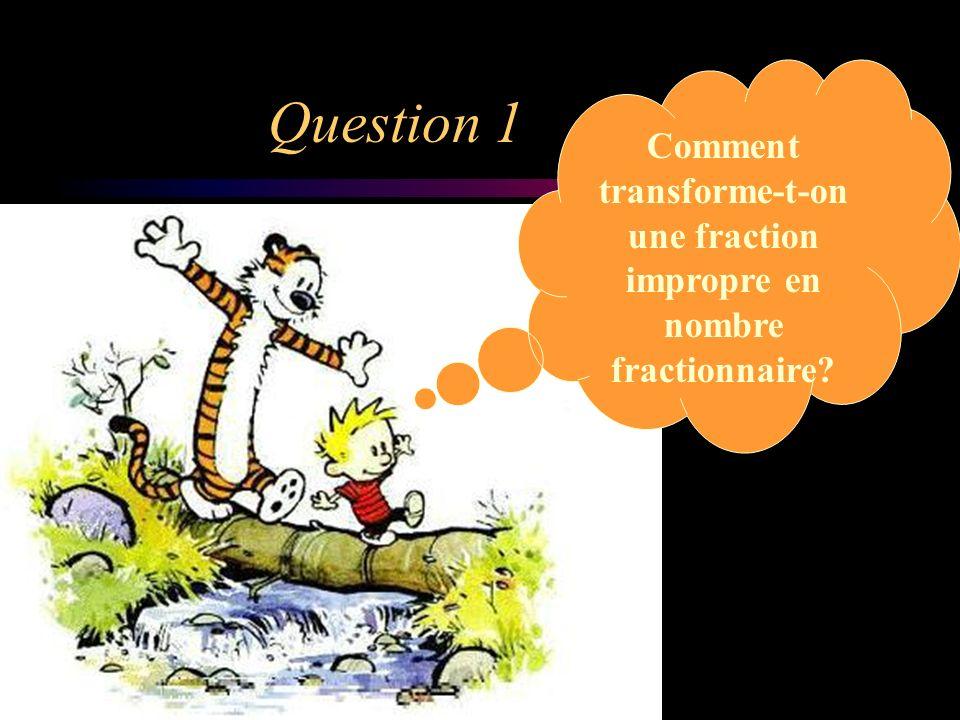 Question 1 Comment transforme-t-on une fraction impropre en nombre fractionnaire?
