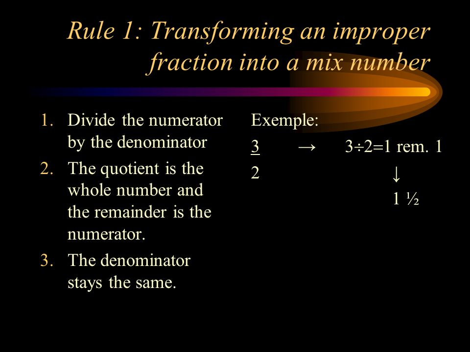 Rule 1: Transforming an improper fraction into a mix number 1.Divide the numerator by the denominator 2.The quotient is the whole number and the remai