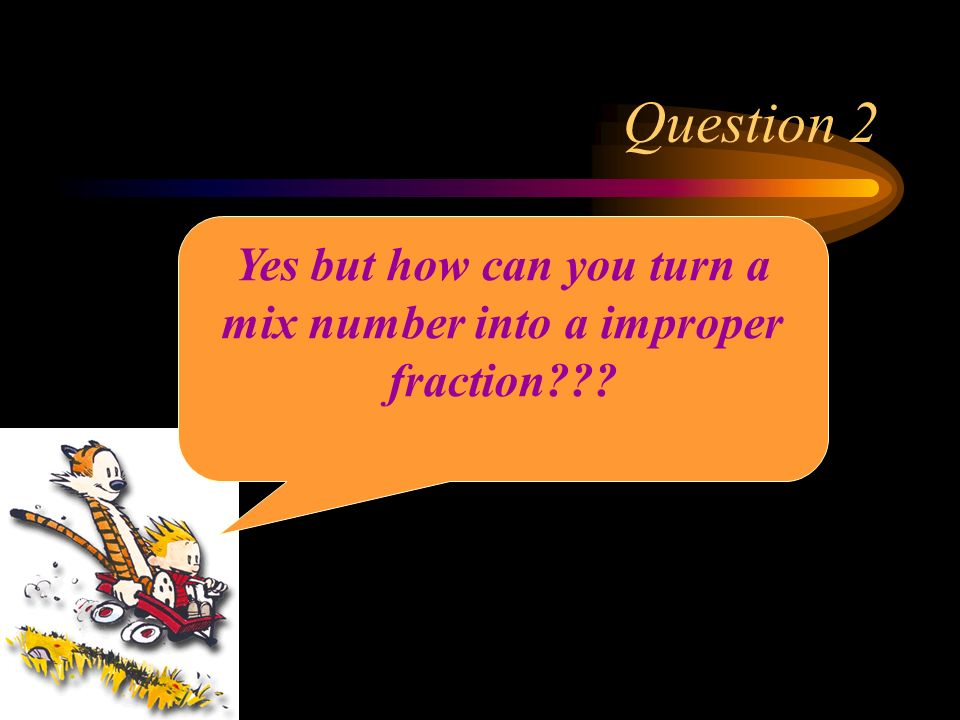 Question 2 Yes but how can you turn a mix number into a improper fraction???