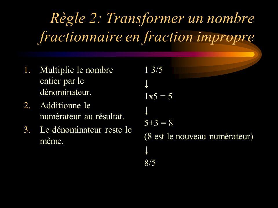 Règle 2: Transformer un nombre fractionnaire en fraction impropre 1.Multiplie le nombre entier par le dénominateur. 2.Additionne le numérateur au résu