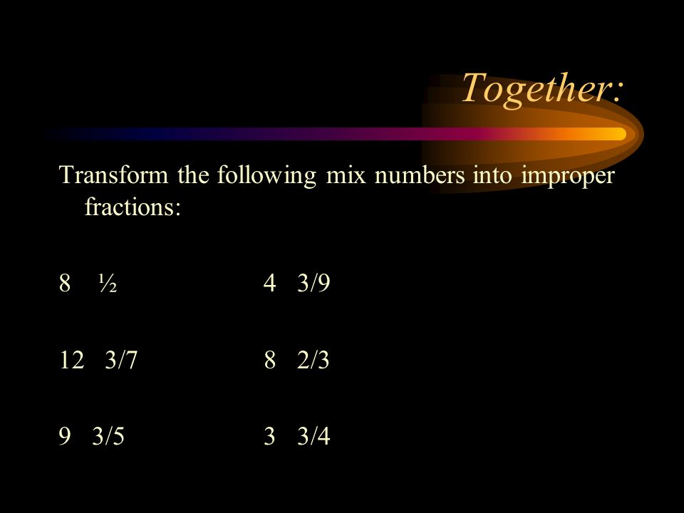 Together: Transform the following mix numbers into improper fractions: 8 ½ 4 3/9 12 3/78 2/3 9 3/53 3/4