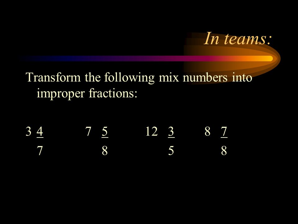 In teams: Transform the following mix numbers into improper fractions: 347 512 38 7 7 8 5 8
