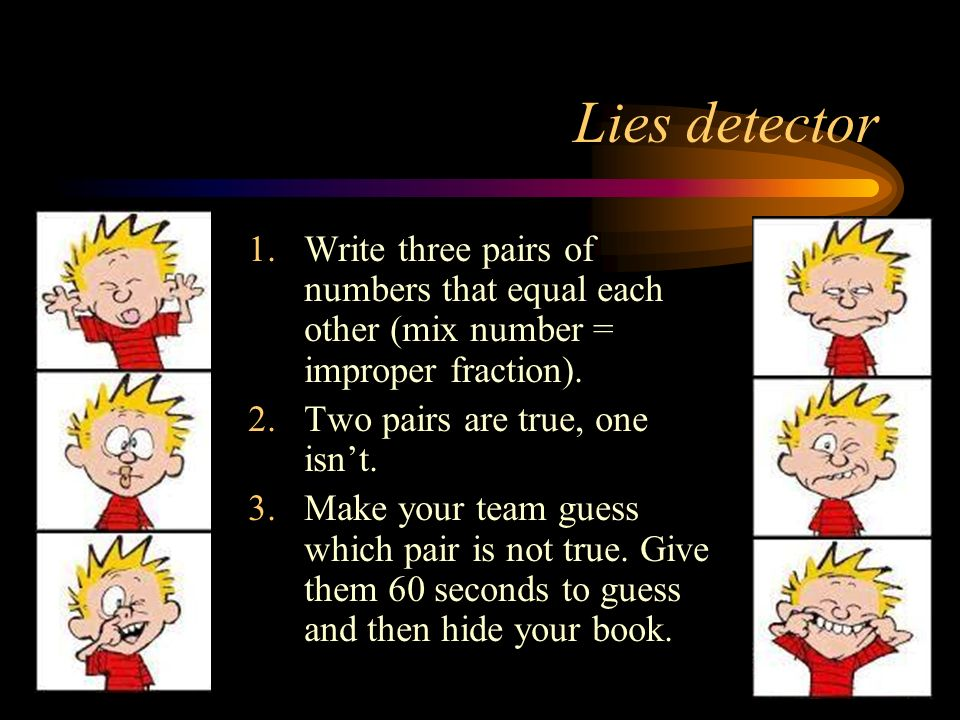 Lies detector 1.Write three pairs of numbers that equal each other (mix number = improper fraction). 2.Two pairs are true, one isnt. 3.Make your team