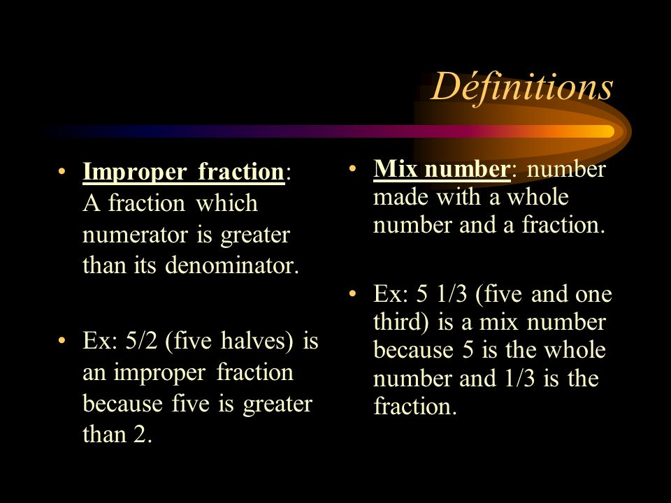 Définitions Improper fraction: A fraction which numerator is greater than its denominator. Ex: 5/2 (five halves) is an improper fraction because five