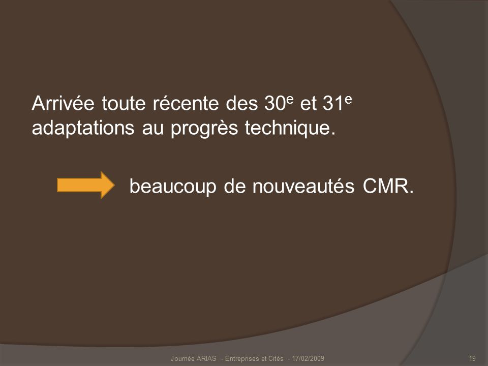 Arrivée toute récente des 30 e et 31 e adaptations au progrès technique. beaucoup de nouveautés CMR. Journée ARIAS - Entreprises et Cités - 17/02/2009