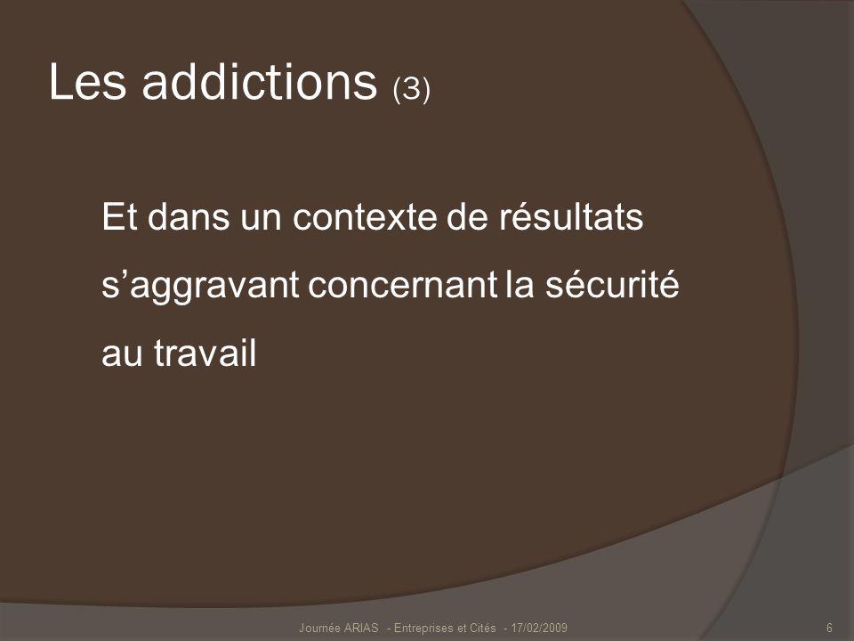 Les addictions (3) Et dans un contexte de résultats saggravant concernant la sécurité au travail Journée ARIAS - Entreprises et Cités - 17/02/20096