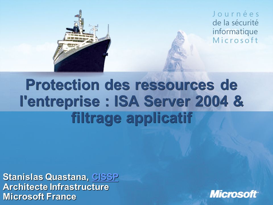 Protection des ressources de l'entreprise : ISA Server 2004 & filtrage applicatif Stanislas Quastana, CISSP CISSP Architecte Infrastructure Microsoft
