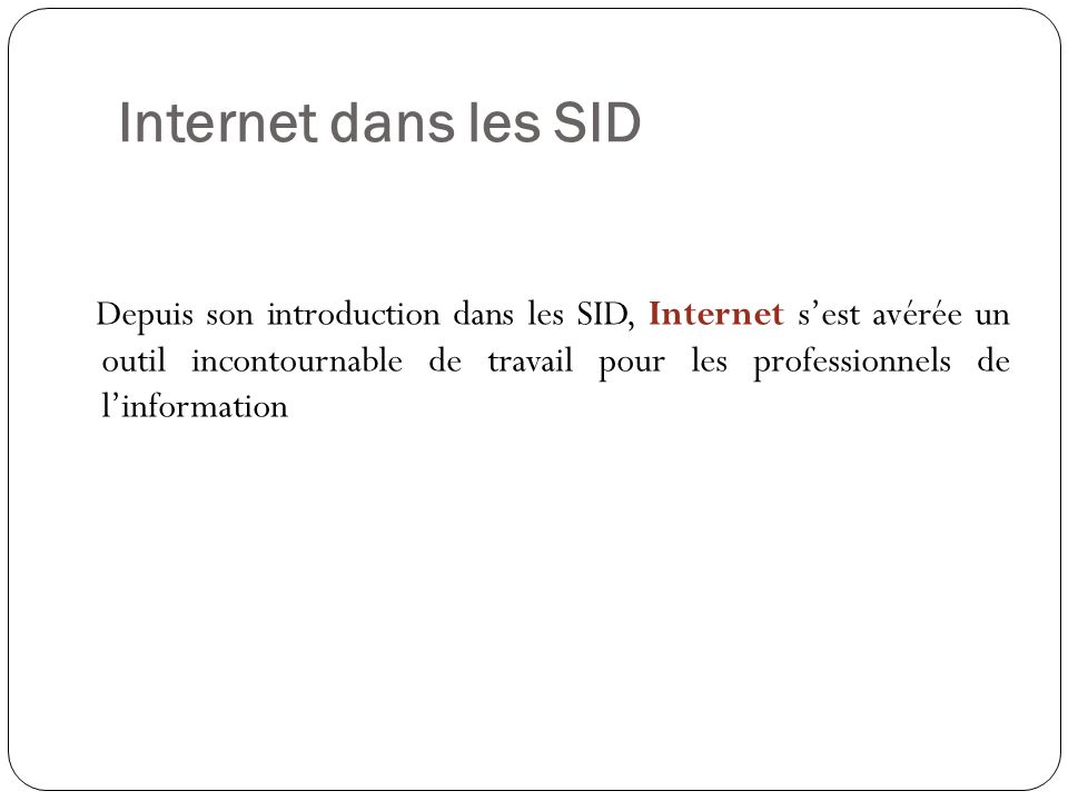 Internet dans les SID Depuis son introduction dans les SID, Internet sest avérée un outil incontournable de travail pour les professionnels de linformation