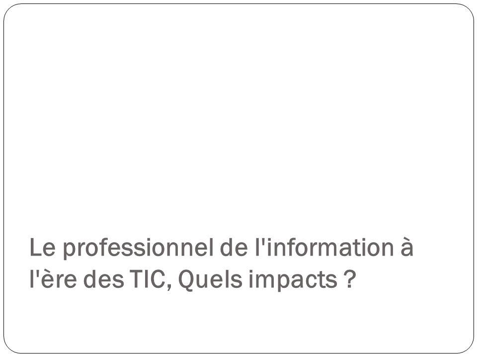 Le professionnel de l information à l ère des TIC, Quels impacts ?