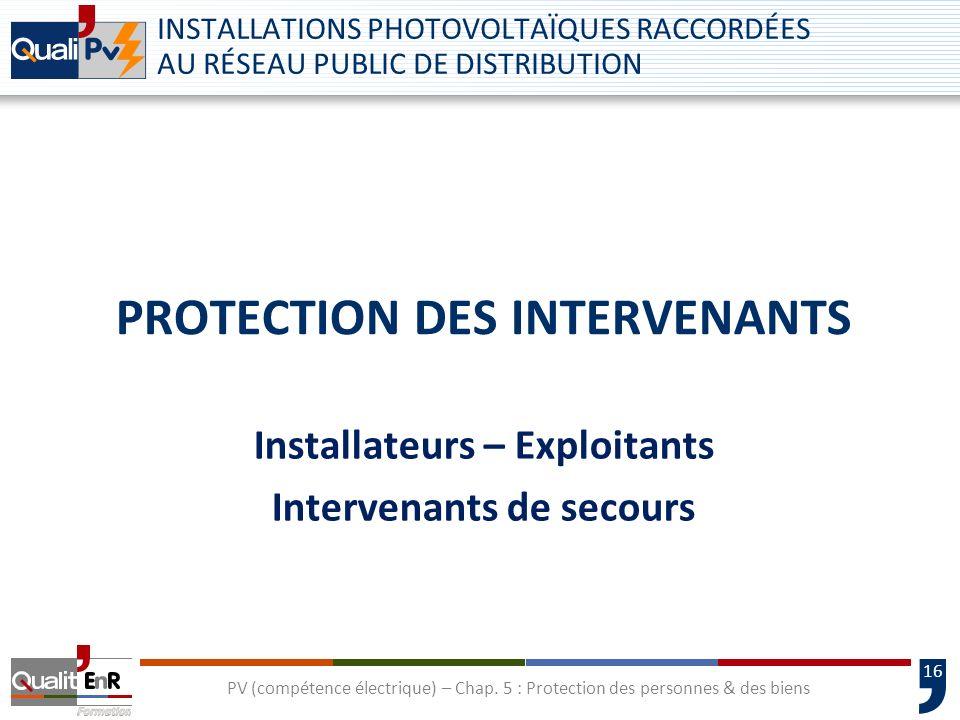 16 PROTECTION DES INTERVENANTS Installateurs – Exploitants Intervenants de secours INSTALLATIONS PHOTOVOLTAÏQUES RACCORDÉES AU RÉSEAU PUBLIC DE DISTRI