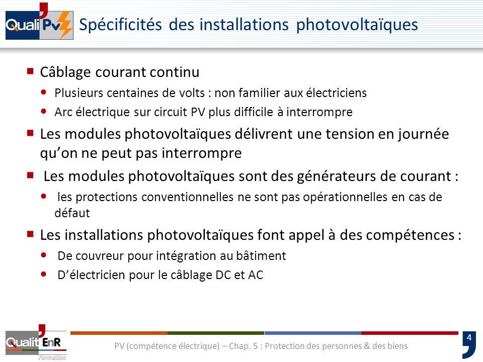 4 Spécificités des installations photovoltaïques Câblage courant continu Plusieurs centaines de volts : non familier aux électriciens Arc électrique s