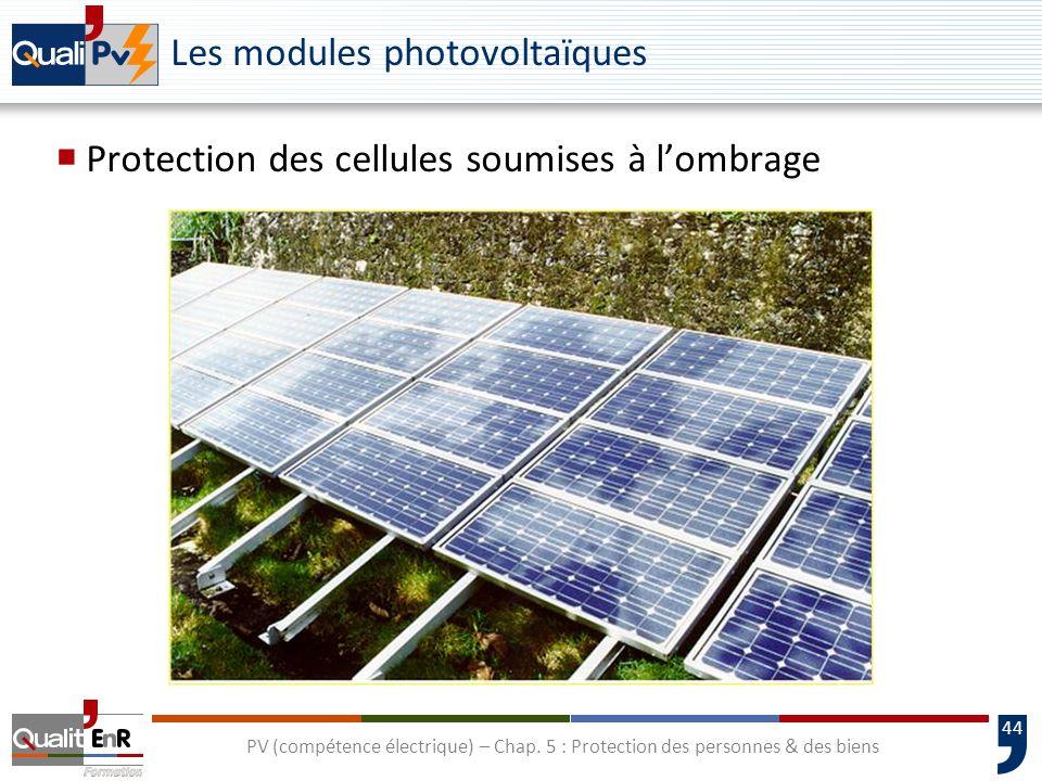 44 Les modules photovoltaïques Protection des cellules soumises à lombrage PV (compétence électrique) – Chap. 5 : Protection des personnes & des biens