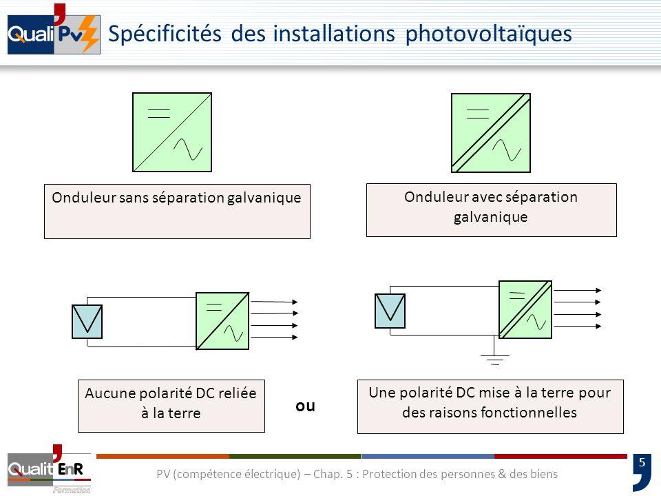 5 Spécificités des installations photovoltaïques Onduleur avec séparation galvanique Onduleur sans séparation galvanique Aucune polarité DC reliée à l