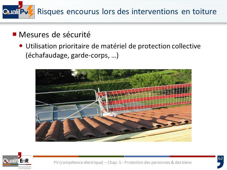 62 Mesures de sécurité Utilisation prioritaire de matériel de protection collective (échafaudage, garde-corps, …) PV (compétence électrique) – Chap. 5