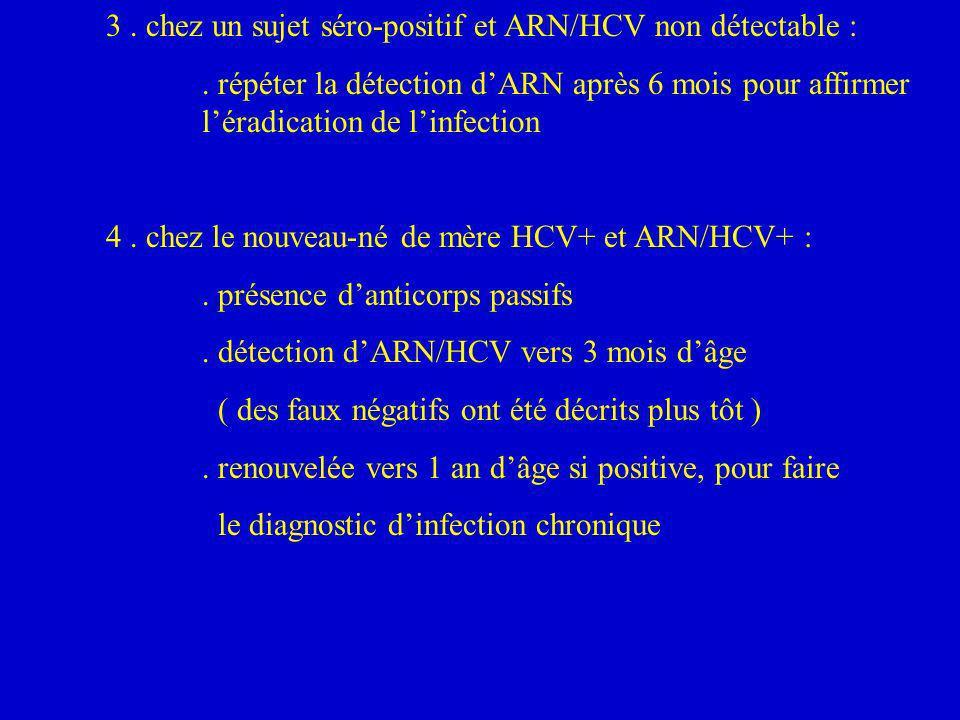 3. chez un sujet séro-positif et ARN/HCV non détectable :. répéter la détection dARN après 6 mois pour affirmer léradication de linfection 4. chez le