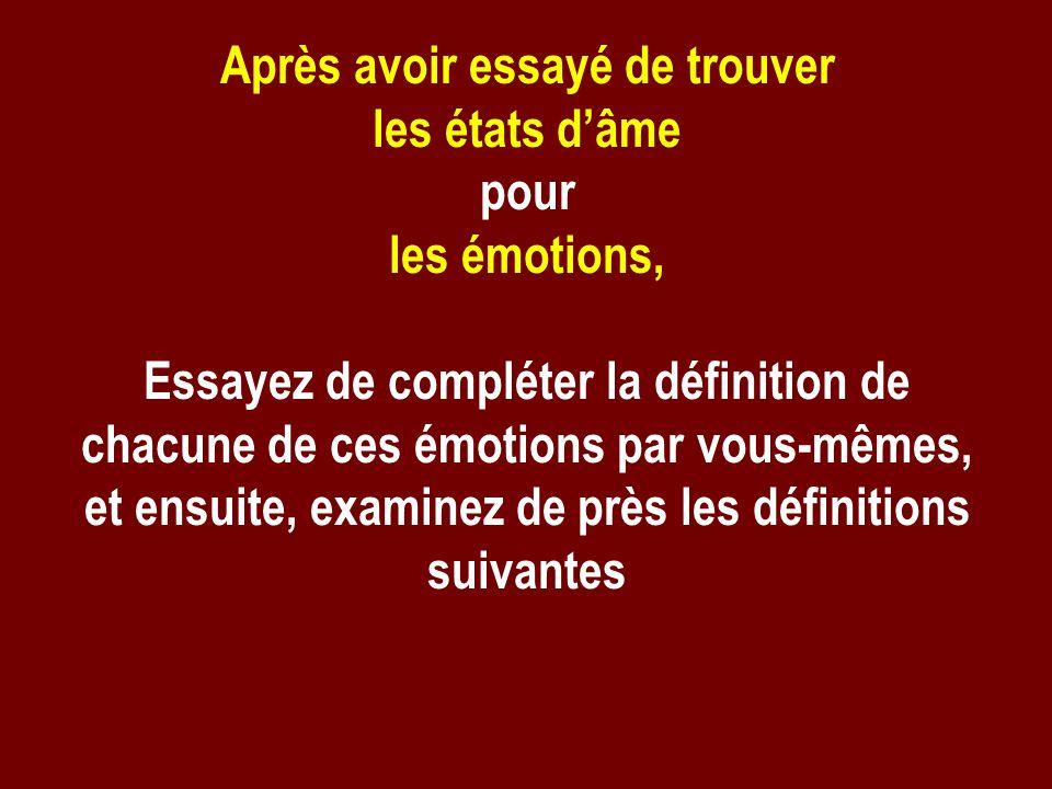 Après avoir essayé de trouver les états dâme pour les émotions, Essayez de compléter la définition de chacune de ces émotions par vous-mêmes, et ensui