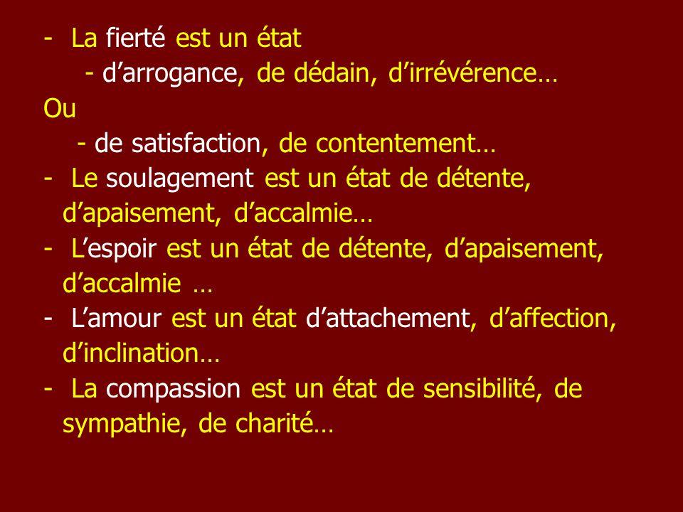 - La fierté est un état - darrogance, de dédain, dirrévérence… Ou - de satisfaction, de contentement… - Le soulagement est un état de détente, dapaise