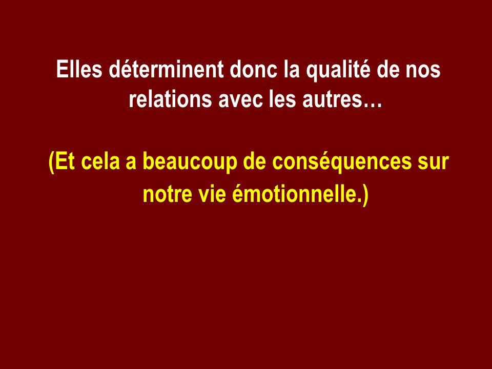 Elles déterminent donc la qualité de nos relations avec les autres… (Et cela a beaucoup de conséquences sur notre vie émotionnelle.)