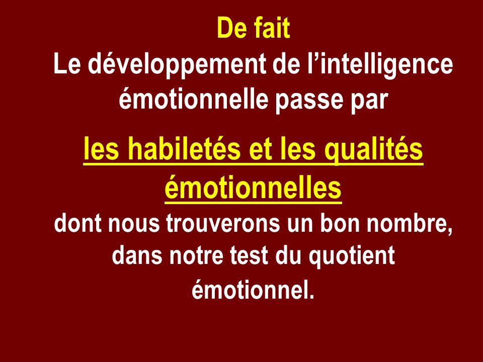 De fait Le développement de lintelligence émotionnelle passe par les habiletés et les qualités émotionnelles dont nous trouverons un bon nombre, dans