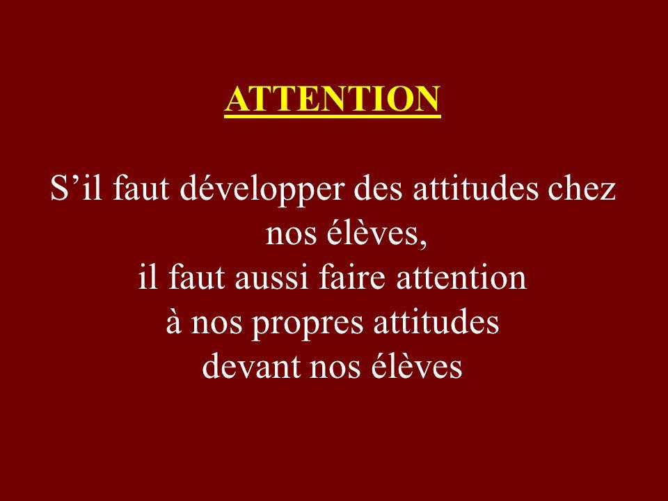 ATTENTION Sil faut développer des attitudes chez nos élèves, il faut aussi faire attention à nos propres attitudes devant nos élèves