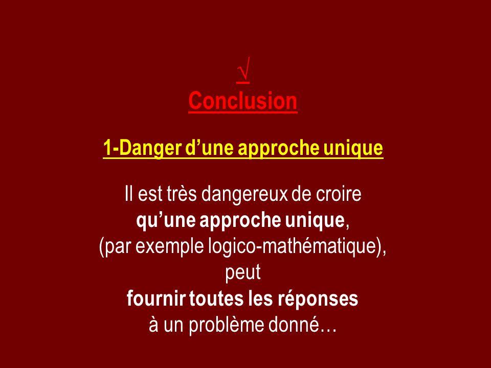 Conclusion 1-Danger dune approche unique Il est très dangereux de croire quune approche unique, (par exemple logico-mathématique), peut fournir toutes