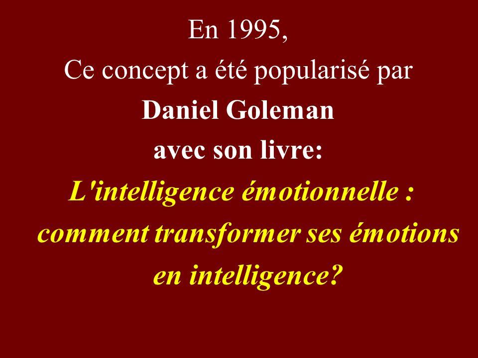 En 1995, Ce concept a été popularisé par Daniel Goleman avec son livre: L'intelligence émotionnelle : comment transformer ses émotions en intelligence