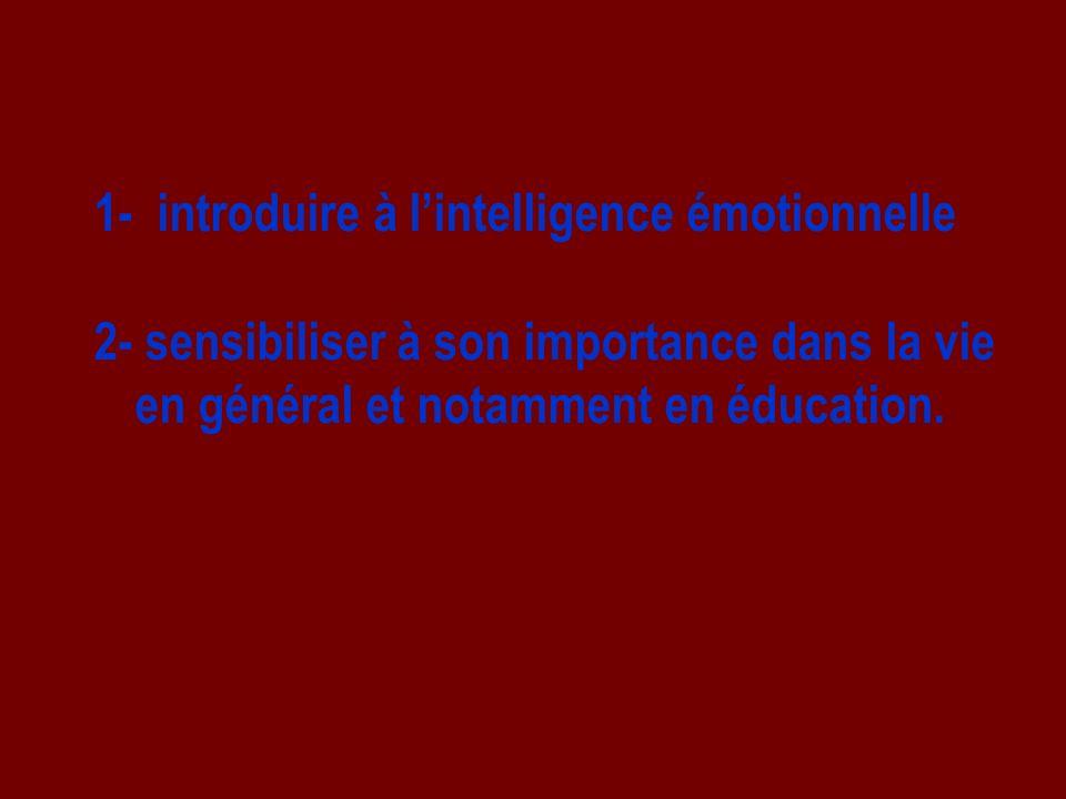 1- introduire à lintelligence émotionnelle 2- sensibiliser à son importance dans la vie en général et notamment en éducation.