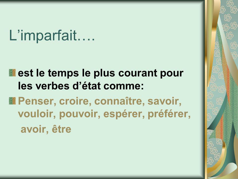Limparfait…. est le temps le plus courant pour les verbes détat comme: Penser, croire, connaître, savoir, vouloir, pouvoir, espérer, préférer, avoir,