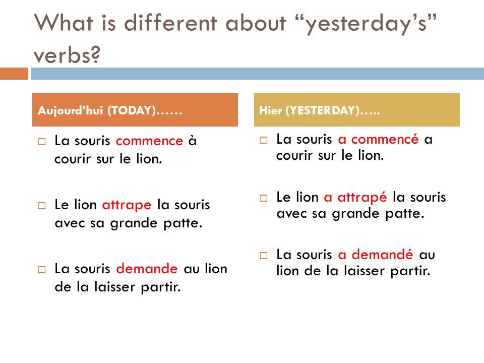What is different about yesterdays verbs? La souris commence à courir sur le lion. Le lion attrape la souris avec sa grande patte. La souris demande a