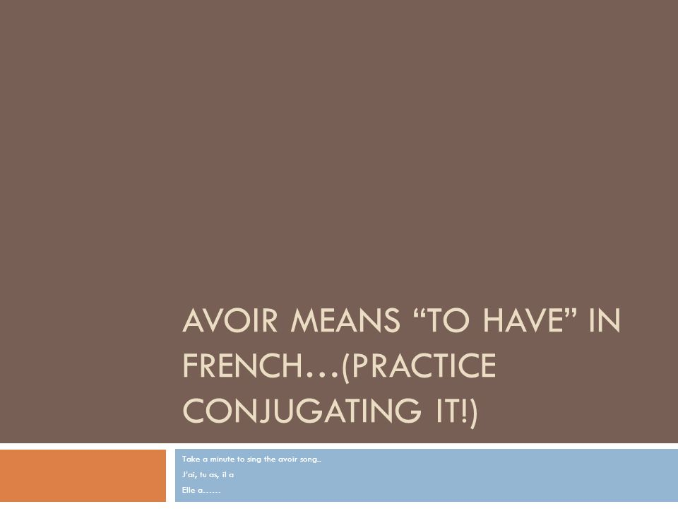 AVOIR MEANS TO HAVE IN FRENCH…(PRACTICE CONJUGATING IT!) Take a minute to sing the avoir song.. Jai, tu as, il a Elle a……