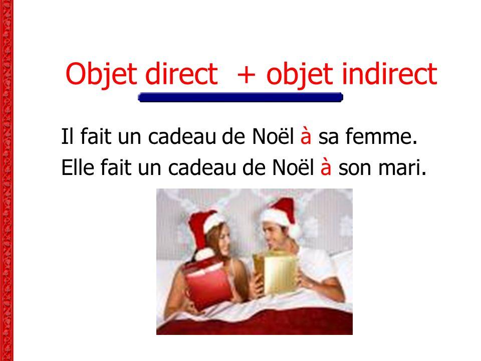 Objet direct + objet indirect Il fait un cadeau de Noël à sa femme. Elle fait un cadeau de Noël à son mari.
