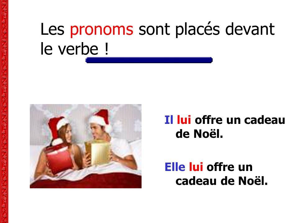 Les pronoms sont placés devant le verbe ! Il lui offre un cadeau de Noël. Elle lui offre un cadeau de Noël.